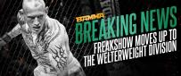 BREAKING NEWS - Freakshow Moves Up To Welterweight